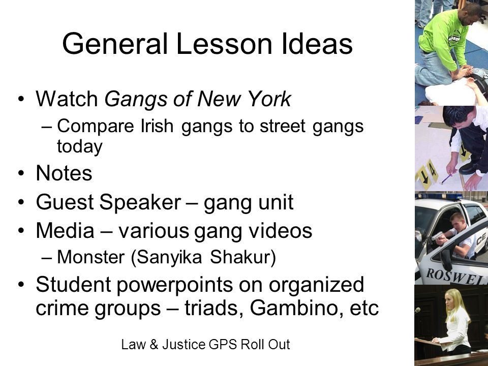 Law & Justice GPS Roll Out General Lesson Ideas Watch Gangs of New York –Compare Irish gangs to street gangs today Notes Guest Speaker – gang unit Med