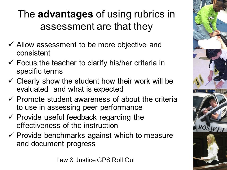 Law & Justice GPS Roll Out The advantages of using rubrics in assessment are that they Allow assessment to be more objective and consistent Focus the
