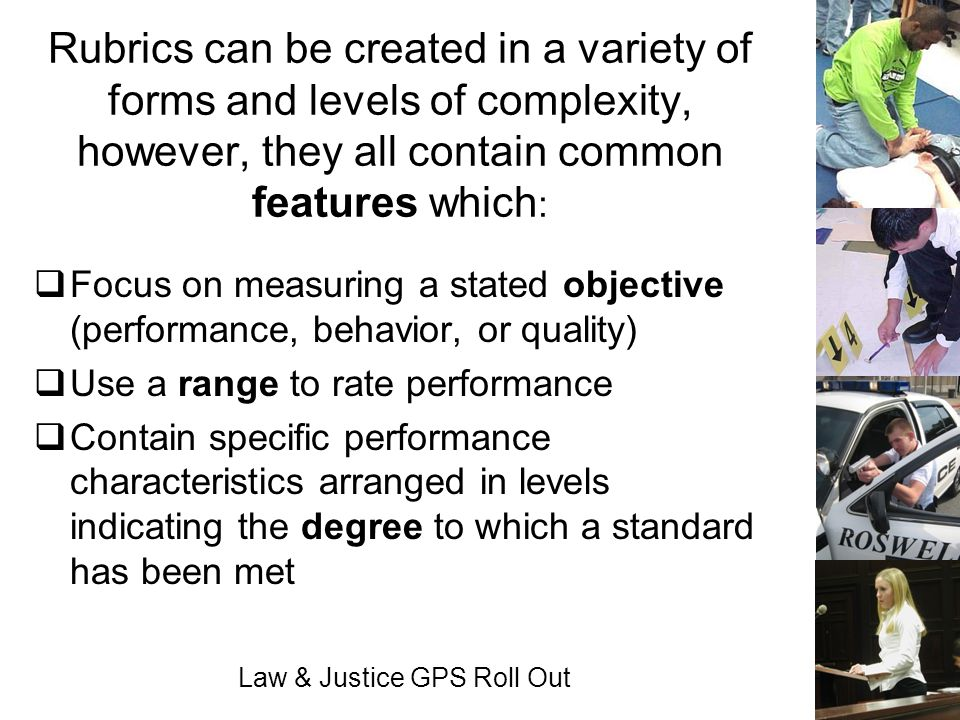 Law & Justice GPS Roll Out Rubrics can be created in a variety of forms and levels of complexity, however, they all contain common features which : Fo