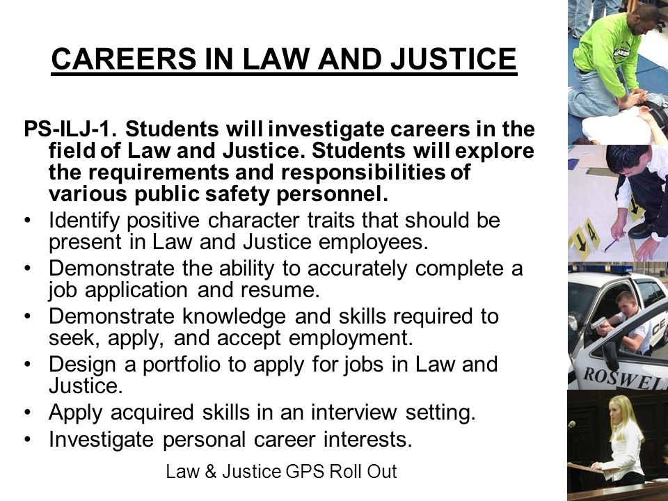 Law & Justice GPS Roll Out CAREERS IN LAW AND JUSTICE PS-ILJ-1. Students will investigate careers in the field of Law and Justice. Students will explo