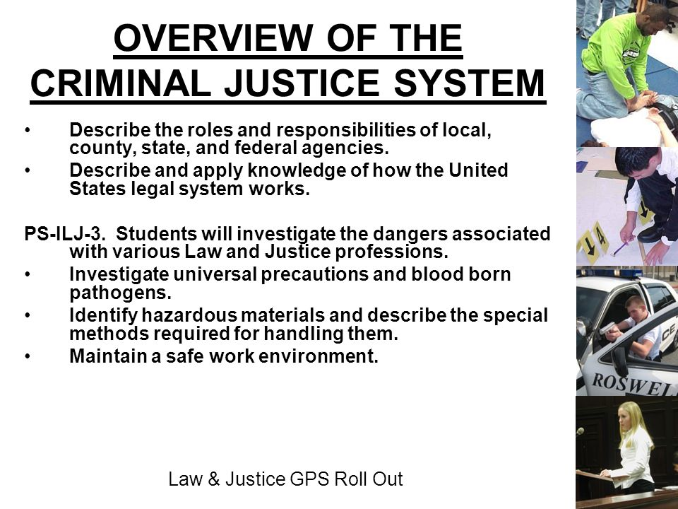 Law & Justice GPS Roll Out OVERVIEW OF THE CRIMINAL JUSTICE SYSTEM Describe the roles and responsibilities of local, county, state, and federal agenci