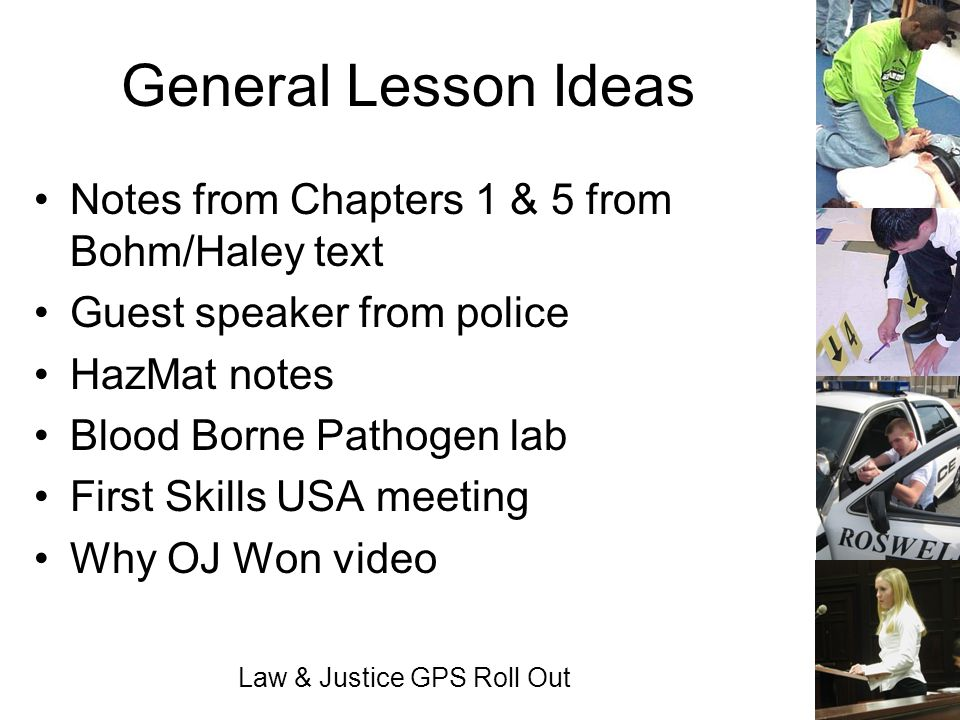 Law & Justice GPS Roll Out General Lesson Ideas Notes from Chapters 1 & 5 from Bohm/Haley text Guest speaker from police HazMat notes Blood Borne Path