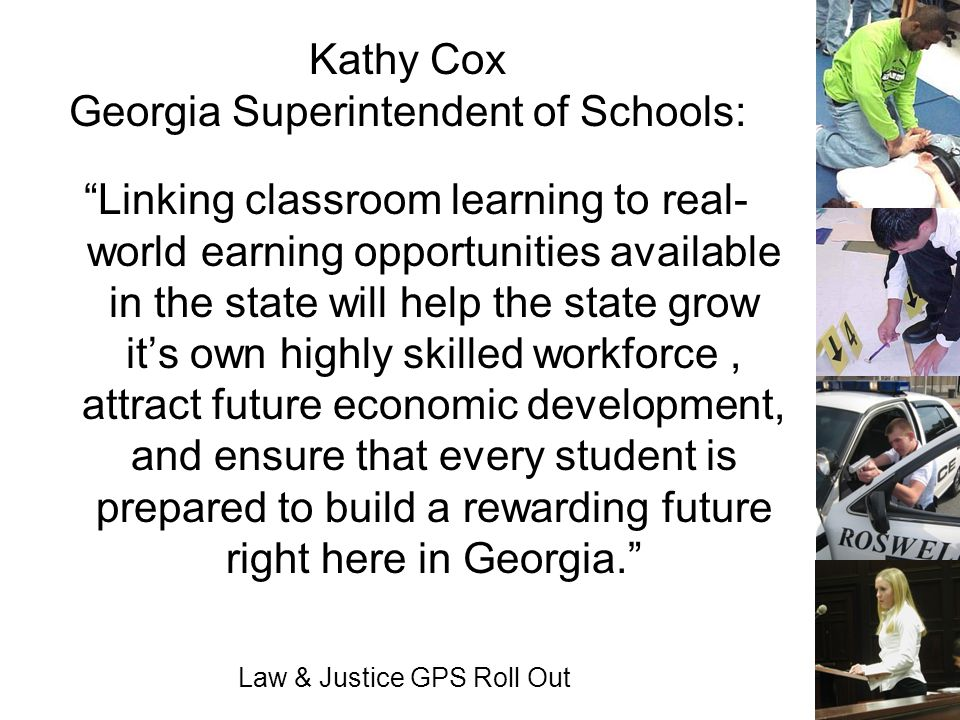 Law & Justice GPS Roll Out Kathy Cox Georgia Superintendent of Schools: Linking classroom learning to real- world earning opportunities available in t