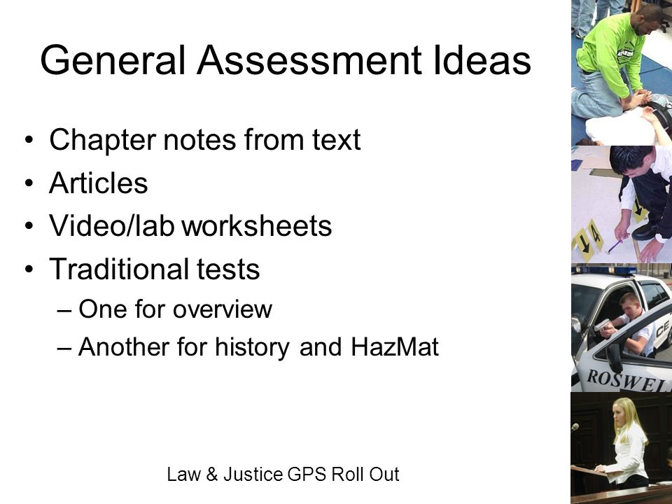 Law & Justice GPS Roll Out General Assessment Ideas Chapter notes from text Articles Video/lab worksheets Traditional tests –One for overview –Another