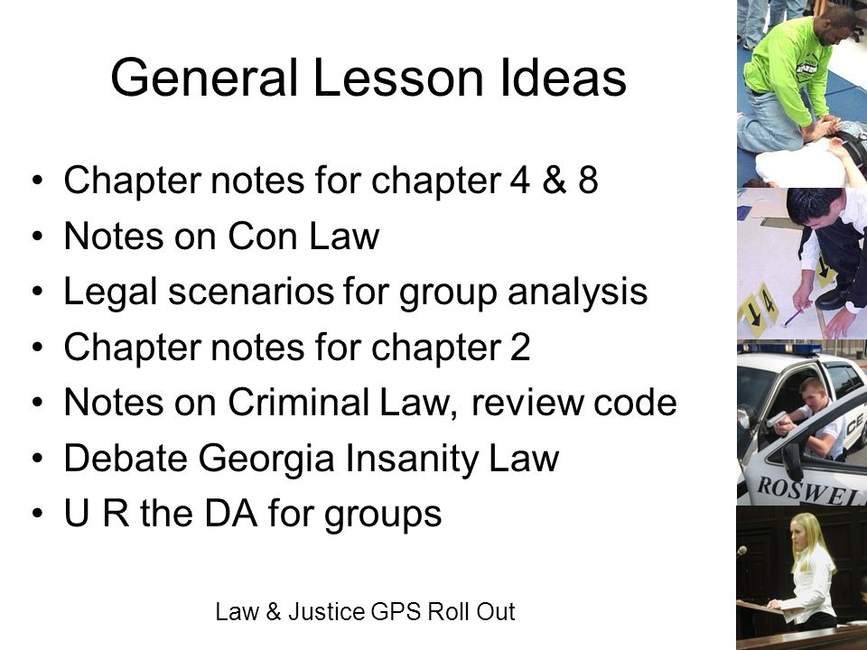 Law & Justice GPS Roll Out General Lesson Ideas Chapter notes for chapter 4 & 8 Notes on Con Law Legal scenarios for group analysis Chapter notes for