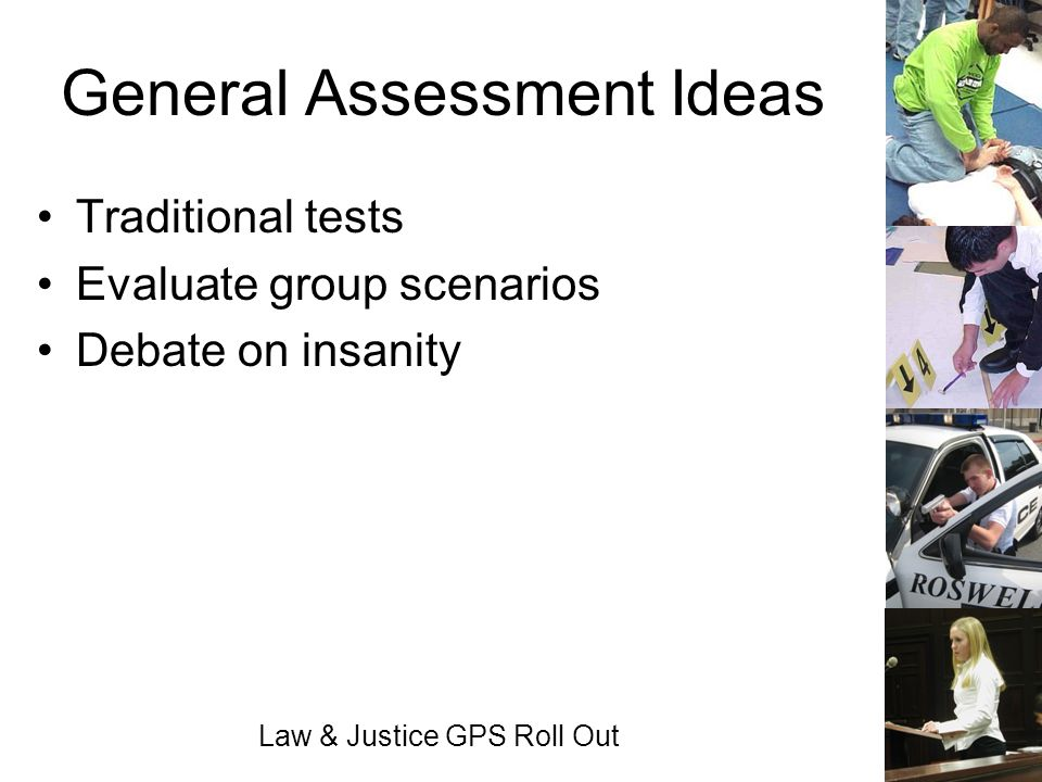 Law & Justice GPS Roll Out General Assessment Ideas Traditional tests Evaluate group scenarios Debate on insanity