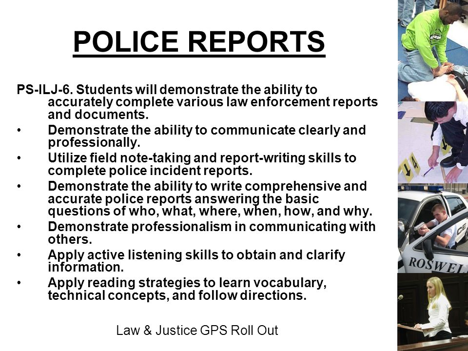 Law & Justice GPS Roll Out POLICE REPORTS PS-ILJ-6. Students will demonstrate the ability to accurately complete various law enforcement reports and d