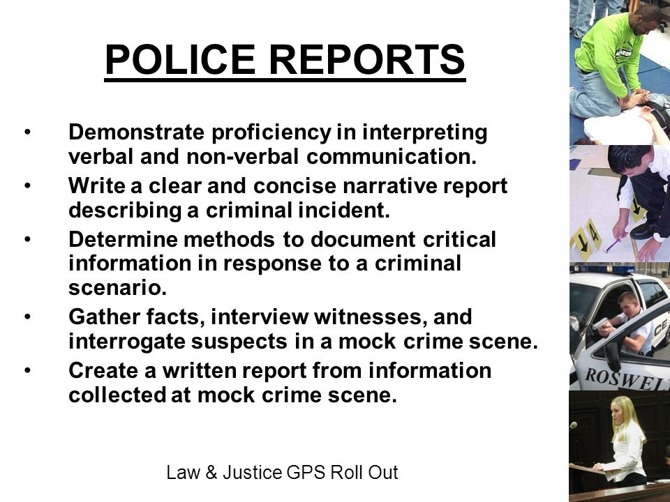 Law & Justice GPS Roll Out POLICE REPORTS Demonstrate proficiency in interpreting verbal and non-verbal communication. Write a clear and concise narra