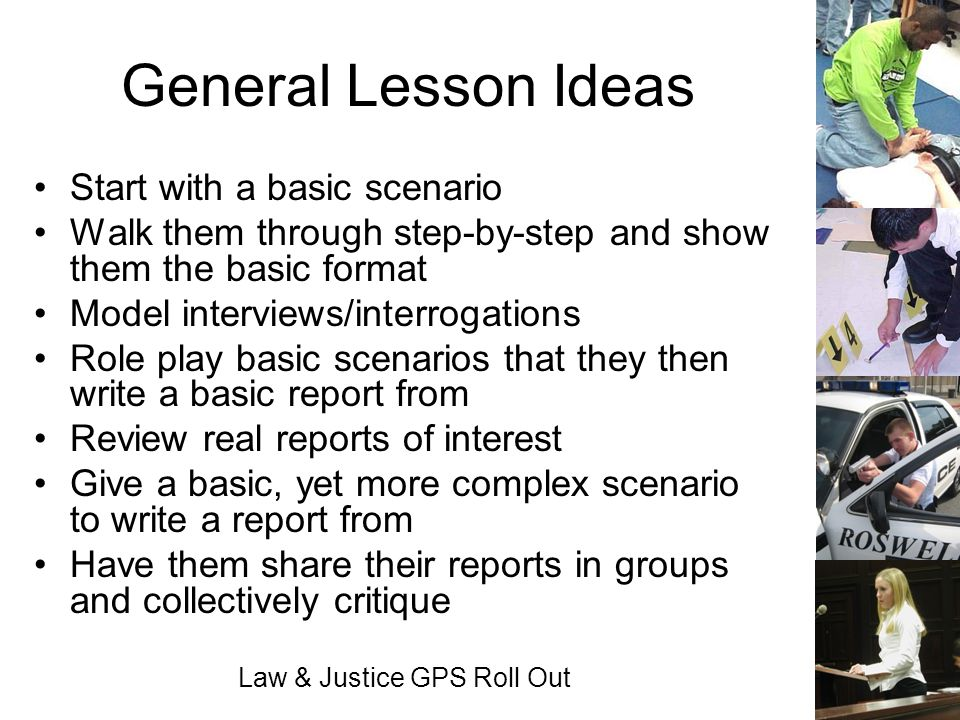 Law & Justice GPS Roll Out General Lesson Ideas Start with a basic scenario Walk them through step-by-step and show them the basic format Model interv