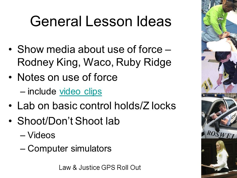 Law & Justice GPS Roll Out General Lesson Ideas Show media about use of force – Rodney King, Waco, Ruby Ridge Notes on use of force –include video cli