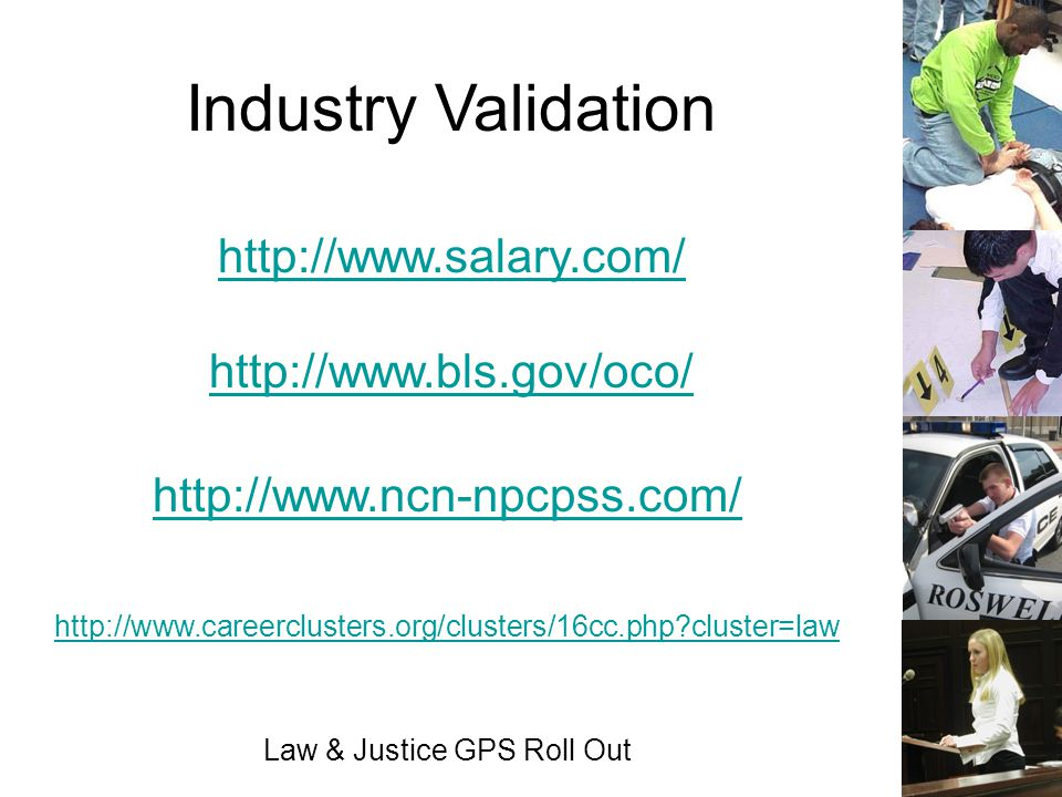 Law & Justice GPS Roll Out http://www.salary.com/ http://www.bls.gov/oco/ Industry Validation http://www.ncn-npcpss.com/ http://www.careerclusters.org