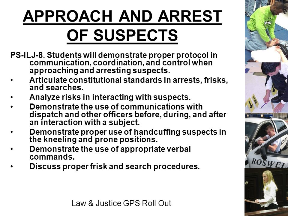 Law & Justice GPS Roll Out APPROACH AND ARREST OF SUSPECTS PS-ILJ-8. Students will demonstrate proper protocol in communication, coordination, and con