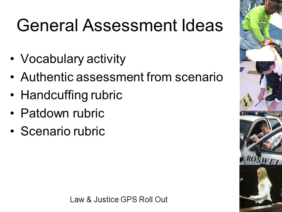 Law & Justice GPS Roll Out General Assessment Ideas Vocabulary activity Authentic assessment from scenario Handcuffing rubric Patdown rubric Scenario
