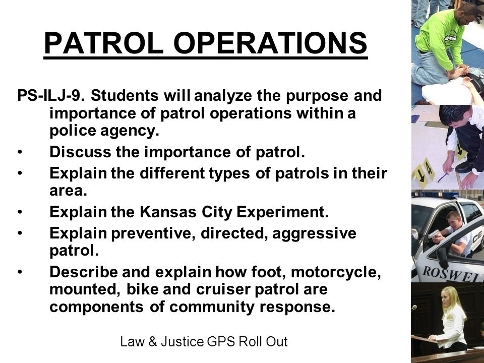 Law & Justice GPS Roll Out PATROL OPERATIONS PS-ILJ-9. Students will analyze the purpose and importance of patrol operations within a police agency. D