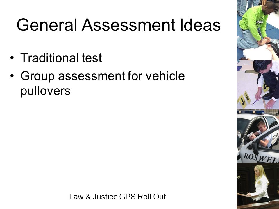 Law & Justice GPS Roll Out General Assessment Ideas Traditional test Group assessment for vehicle pullovers