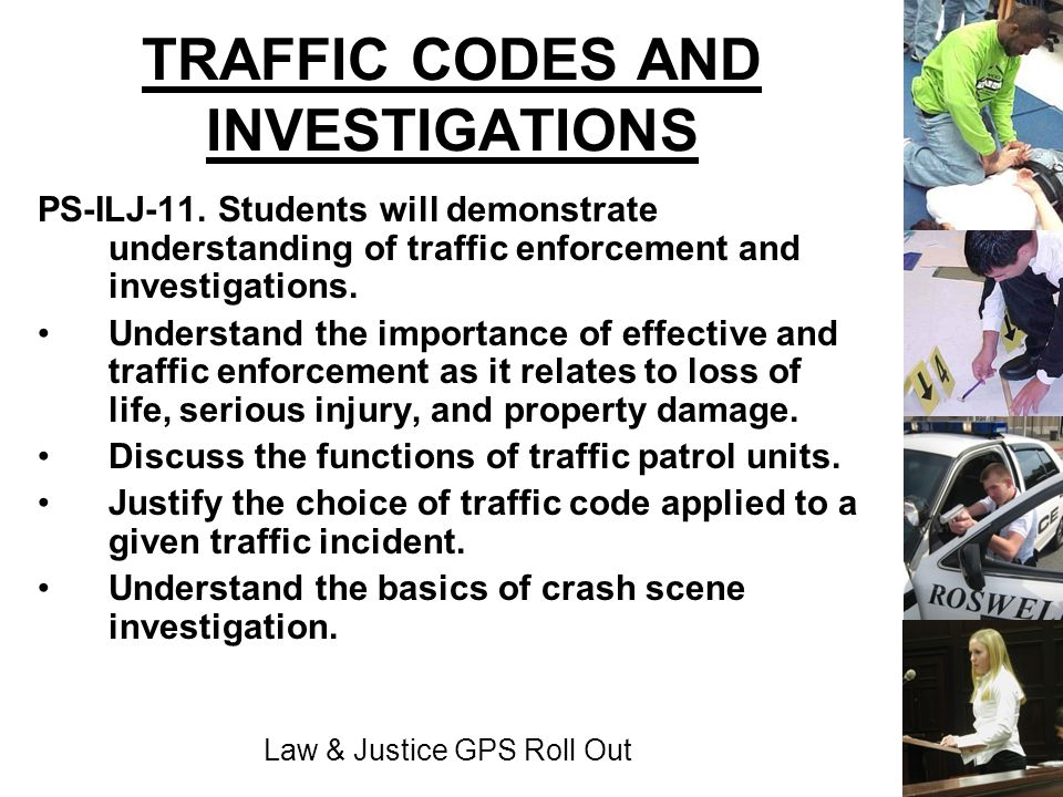 Law & Justice GPS Roll Out TRAFFIC CODES AND INVESTIGATIONS PS-ILJ-11. Students will demonstrate understanding of traffic enforcement and investigatio
