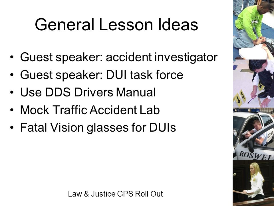 Law & Justice GPS Roll Out General Lesson Ideas Guest speaker: accident investigator Guest speaker: DUI task force Use DDS Drivers Manual Mock Traffic