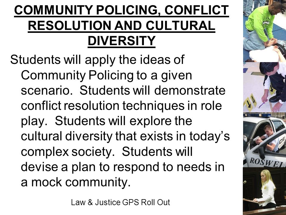 Law & Justice GPS Roll Out COMMUNITY POLICING, CONFLICT RESOLUTION AND CULTURAL DIVERSITY Students will apply the ideas of Community Policing to a giv