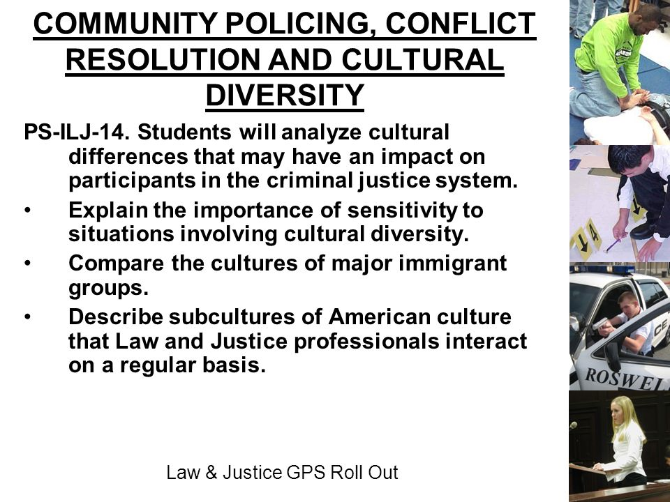 Law & Justice GPS Roll Out COMMUNITY POLICING, CONFLICT RESOLUTION AND CULTURAL DIVERSITY PS-ILJ-14. Students will analyze cultural differences that m