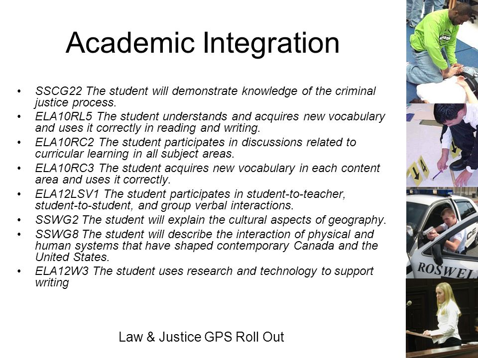 Law & Justice GPS Roll Out Academic Integration SSCG22 The student will demonstrate knowledge of the criminal justice process. ELA10RL5 The student un