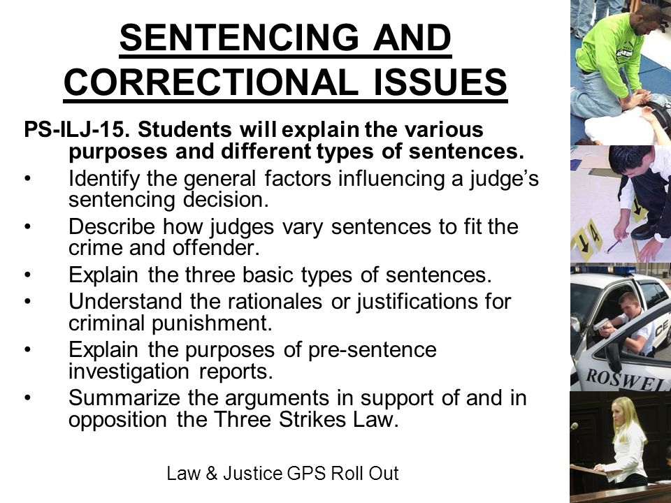Law & Justice GPS Roll Out SENTENCING AND CORRECTIONAL ISSUES PS-ILJ-15. Students will explain the various purposes and different types of sentences.