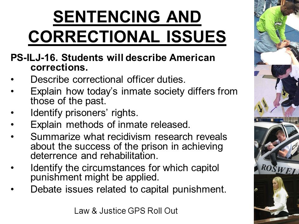 Law & Justice GPS Roll Out SENTENCING AND CORRECTIONAL ISSUES PS-ILJ-16. Students will describe American corrections. Describe correctional officer du