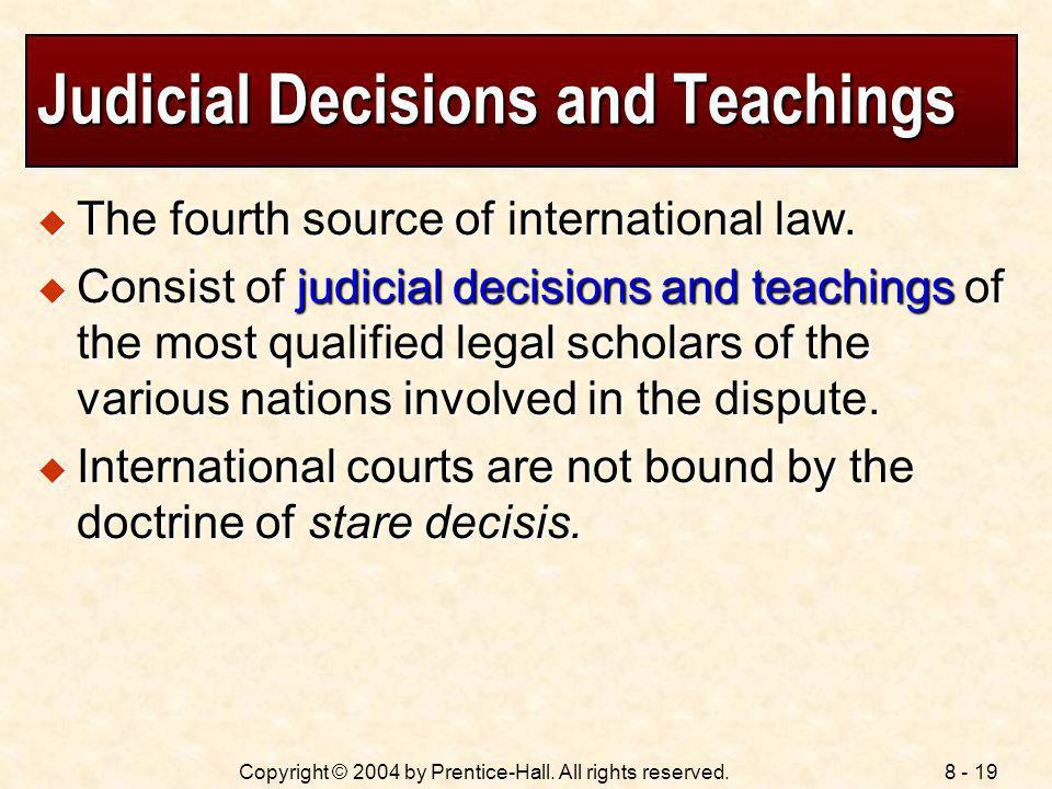 8 - 19Copyright © 2004 by Prentice-Hall. All rights reserved. Judicial Decisions and Teachings The fourth source of international law. The fourth sour