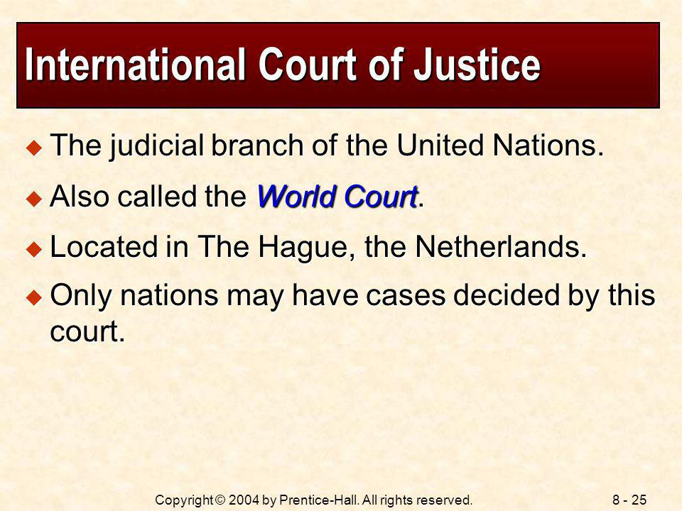 8 - 25Copyright © 2004 by Prentice-Hall. All rights reserved. International Court of Justice The judicial branch of the United Nations. The judicial b