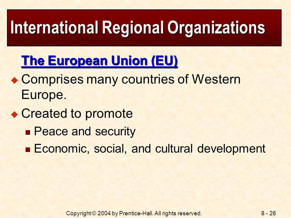 8 - 26Copyright © 2004 by Prentice-Hall. All rights reserved. International Regional Organizations The European Union (EU) Comprises many countries of