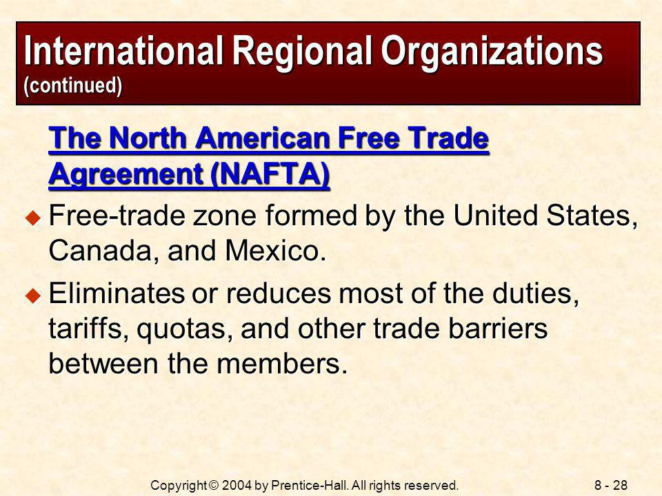8 - 28Copyright © 2004 by Prentice-Hall. All rights reserved. International Regional Organizations (continued) The North American Free Trade Agreement
