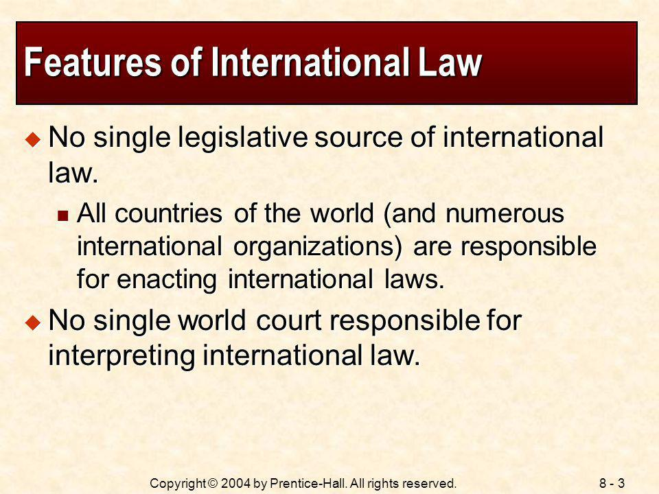 8 - 3Copyright © 2004 by Prentice-Hall. All rights reserved. Features of International Law No single legislative source of international law. No singl