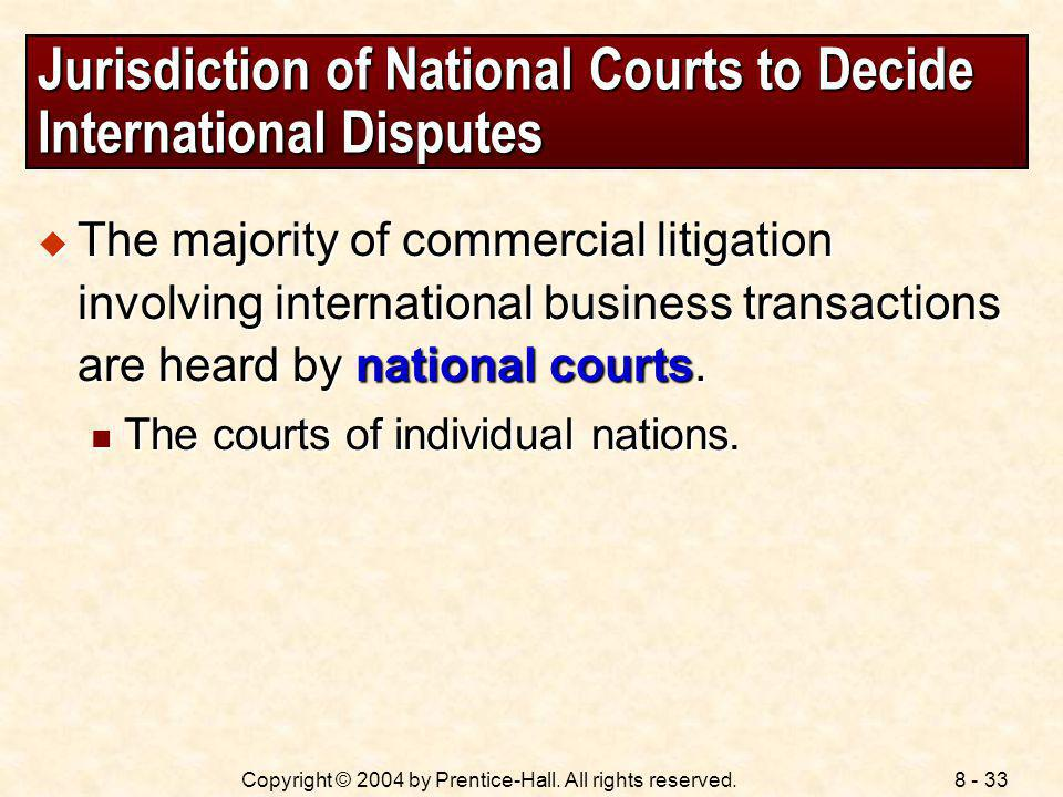 8 - 33Copyright © 2004 by Prentice-Hall. All rights reserved. Jurisdiction of National Courts to Decide International Disputes The majority of commerc