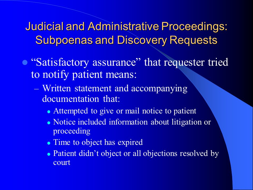 Judicial and Administrative Proceedings: Subpoenas and Discovery Requests Satisfactory assurance that requester tried to notify patient means: – Written statement and accompanying documentation that: Attempted to give or mail notice to patient Notice included information about litigation or proceeding Time to object has expired Patient didnt object or all objections resolved by court