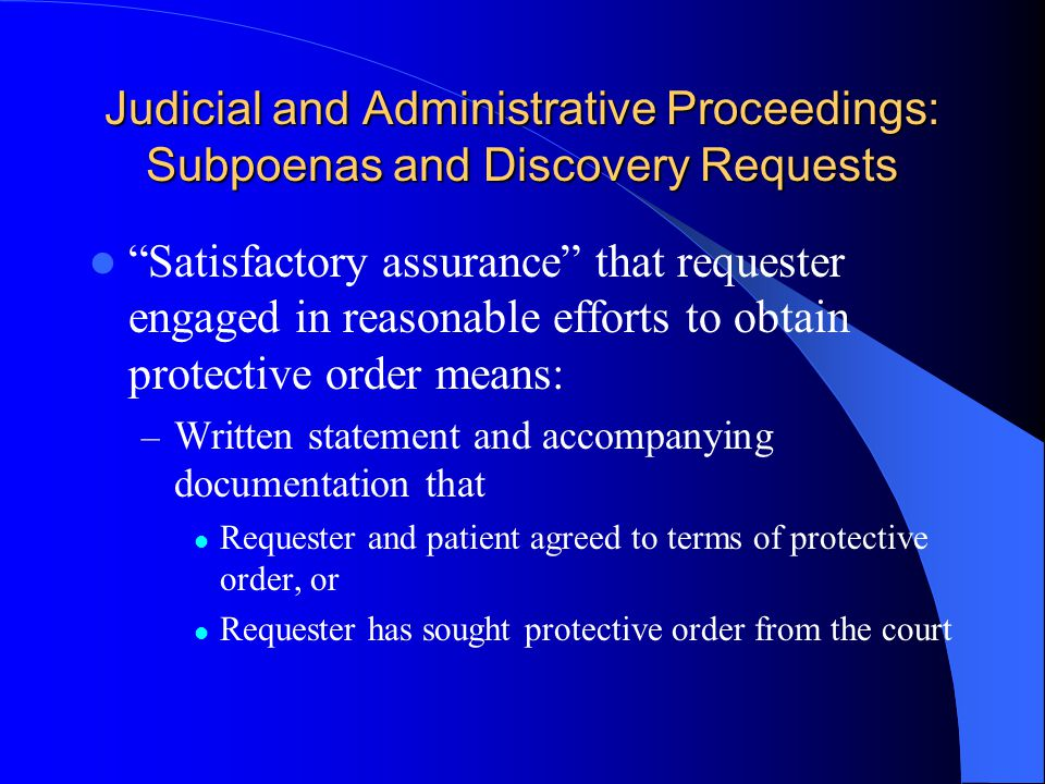 Judicial and Administrative Proceedings: Subpoenas and Discovery Requests Satisfactory assurance that requester engaged in reasonable efforts to obtain protective order means: – Written statement and accompanying documentation that Requester and patient agreed to terms of protective order, or Requester has sought protective order from the court