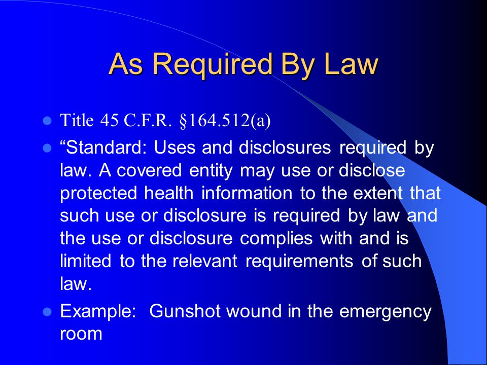 As Required By Law Title 45 C.F.R. §164.512(a) Standard: Uses and disclosures required by law.