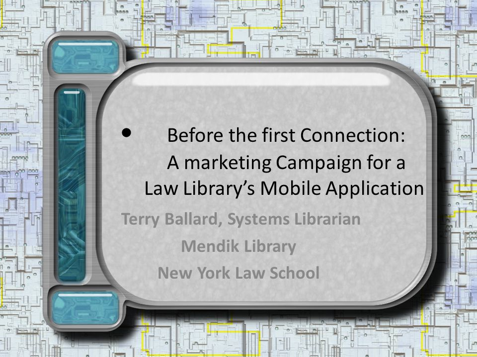 Before the first Connection: A marketing Campaign for a Law Librarys Mobile Application Terry Ballard, Systems Librarian Mendik Library New York Law School