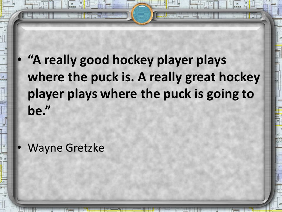 A really good hockey player plays where the puck is.