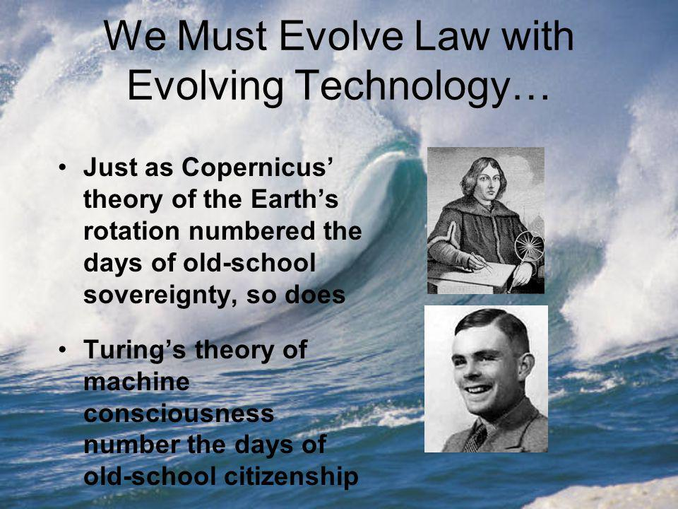 We Must Evolve Law with Evolving Technology… Just as Copernicus theory of the Earths rotation numbered the days of old-school sovereignty, so does Turings theory of machine consciousness number the days of old-school citizenship