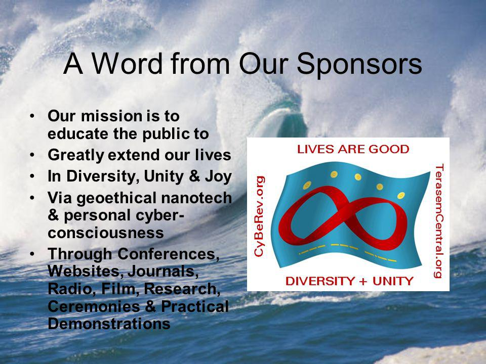 A Word from Our Sponsors Our mission is to educate the public to Greatly extend our lives In Diversity, Unity & Joy Via geoethical nanotech & personal cyber- consciousness Through Conferences, Websites, Journals, Radio, Film, Research, Ceremonies & Practical Demonstrations