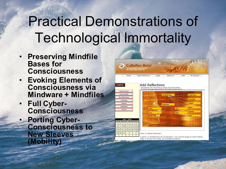 Practical Demonstrations of Technological Immortality Preserving Mindfile Bases for Consciousness Evoking Elements of Consciousness via Mindware + Mindfiles Full Cyber- Consciousness Porting Cyber- Consciousness to New Sleeves (Mobility)