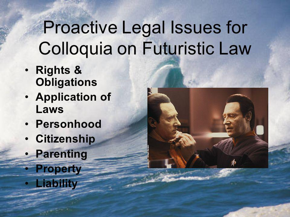 Proactive Legal Issues for Colloquia on Futuristic Law Rights & Obligations Application of Laws Personhood Citizenship Parenting Property Liability