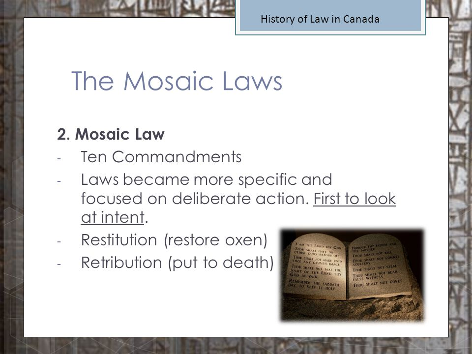 The Mosaic Laws History of Law in Canada 2. Mosaic Law - Ten Commandments - Laws became more specific and focused on deliberate action. First to look