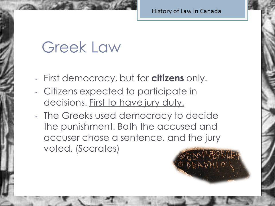 Greek Law History of Law in Canada - First democracy, but for citizens only. - Citizens expected to participate in decisions. First to have jury duty.