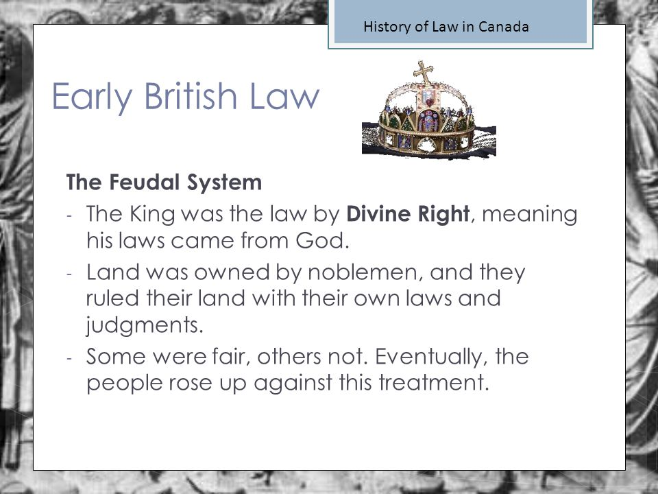 History of Law in Canada Early British Law The Feudal System - The King was the law by Divine Right, meaning his laws came from God. - Land was owned