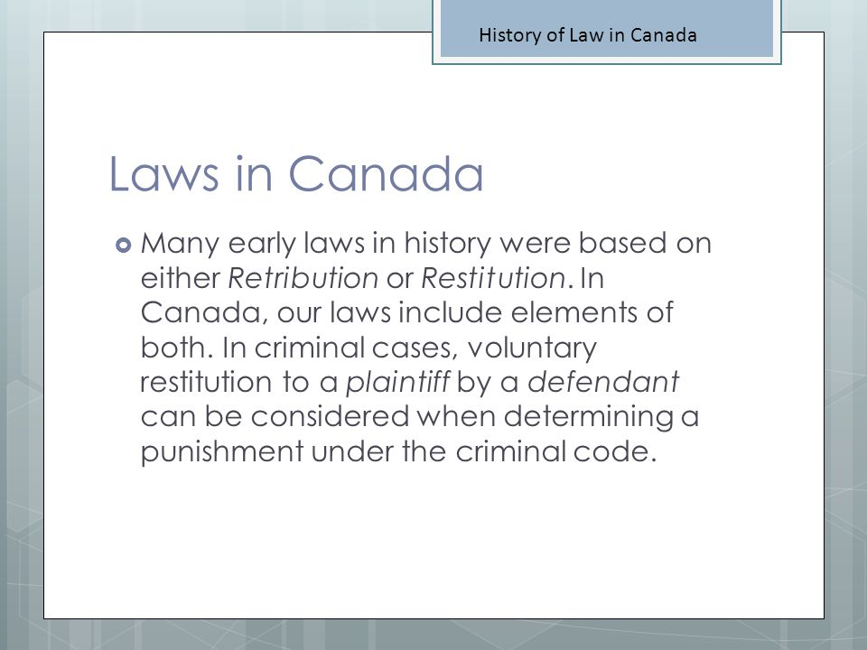 Definitions You Need Definitions Law in Canada Codification of Laws Retribution Restitution Ten Commandments Origin of Democracy Divine Right Trial by Ordeal or Combat Adversarial System Case Law Common Law Stare Decisis Rule of Precedent Habeas Corpus The Great Binding Law
