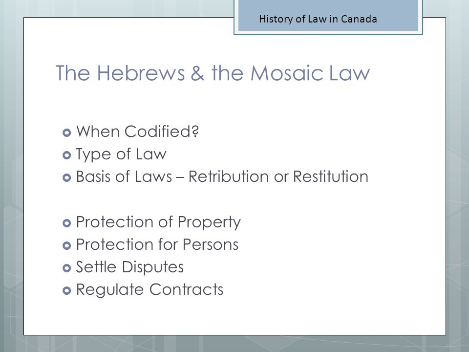 The Hebrews & the Mosaic Law History of Law in Canada When Codified? Type of Law Basis of Laws – Retribution or Restitution Protection of Property Pro