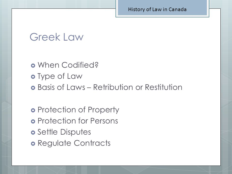 Greek Law History of Law in Canada When Codified? Type of Law Basis of Laws – Retribution or Restitution Protection of Property Protection for Persons