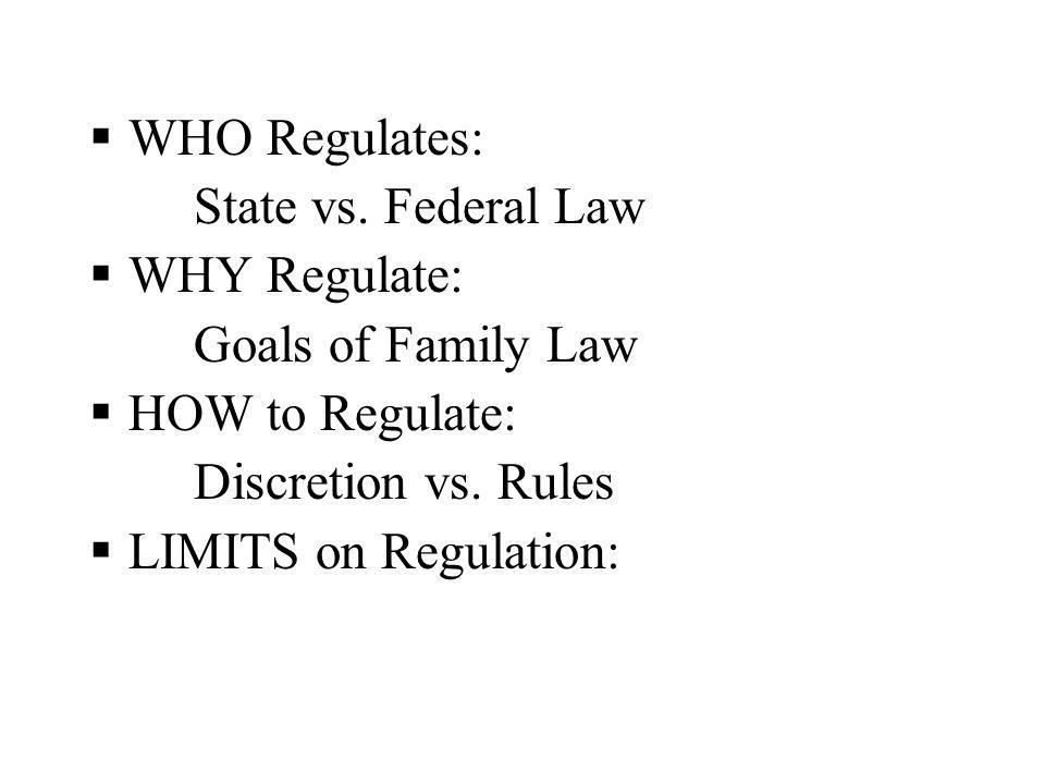 WHO Regulates: State vs. Federal Law WHY Regulate: Goals of Family Law HOW to Regulate: Discretion vs. Rules LIMITS on Regulation: