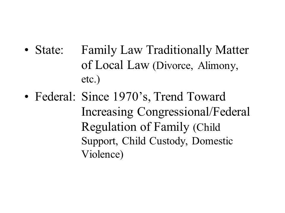 State: Family Law Traditionally Matter of Local Law (Divorce, Alimony, etc.) Federal:Since 1970s, Trend Toward Increasing Congressional/Federal Regula