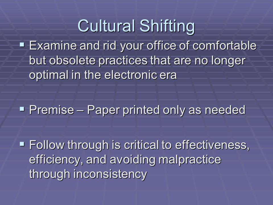 Cultural Shifting Examine and rid your office of comfortable but obsolete practices that are no longer optimal in the electronic era Examine and rid your office of comfortable but obsolete practices that are no longer optimal in the electronic era Premise – Paper printed only as needed Premise – Paper printed only as needed Follow through is critical to effectiveness, efficiency, and avoiding malpractice through inconsistency Follow through is critical to effectiveness, efficiency, and avoiding malpractice through inconsistency